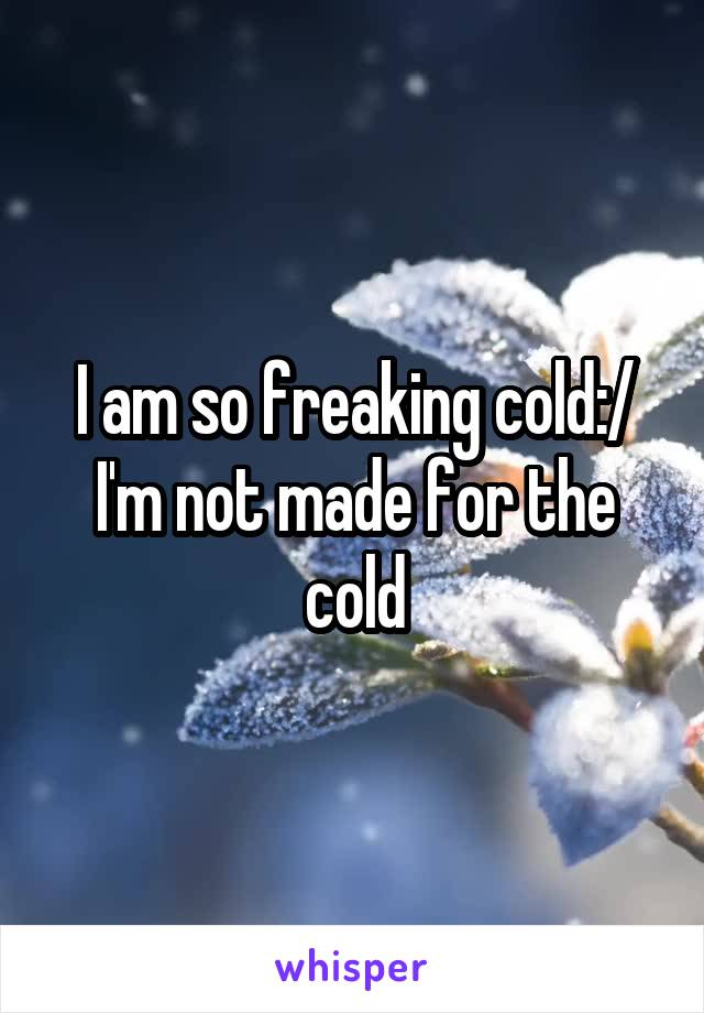 I am so freaking cold:/ I'm not made for the cold