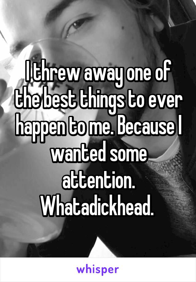 I threw away one of the best things to ever happen to me. Because I wanted some attention. Whatadickhead.