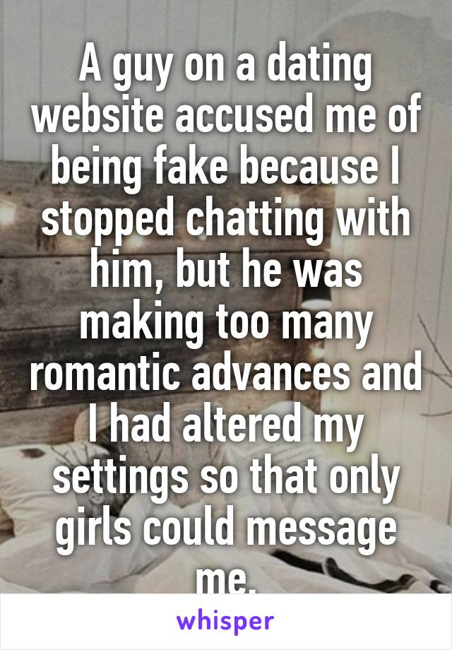 A guy on a dating website accused me of being fake because I stopped chatting with him, but he was making too many romantic advances and I had altered my settings so that only girls could message me.