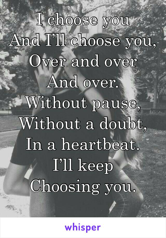 I choose you And I'll choose you, Over and over And over. Without pause, Without a doubt, In a heartbeat. I'll keep Choosing you.