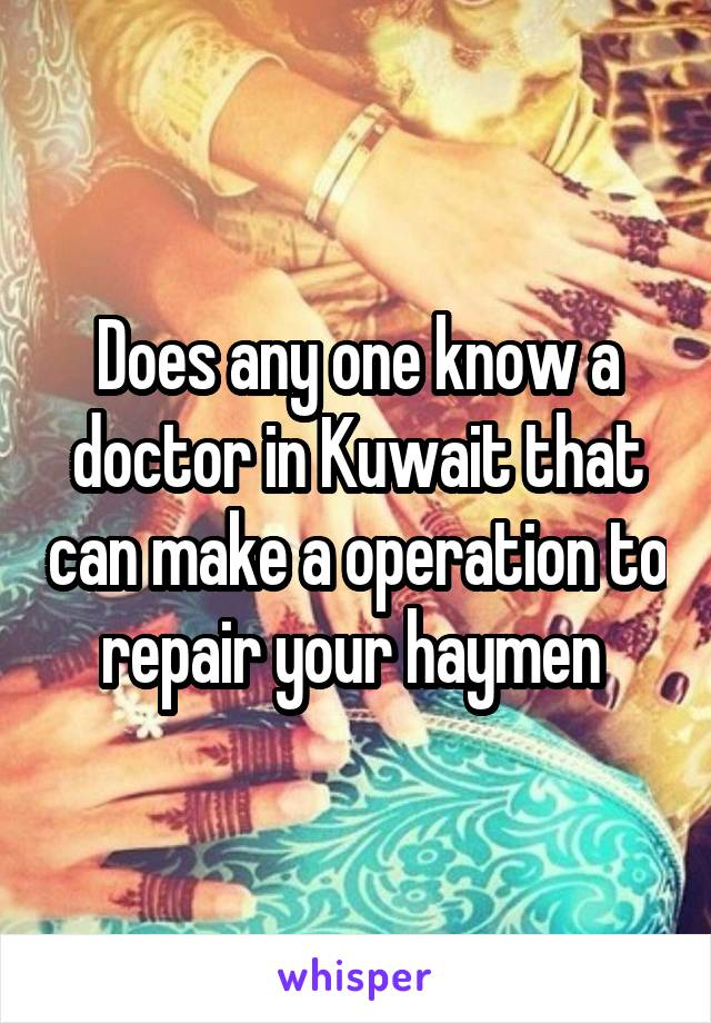 Does any one know a doctor in Kuwait that can make a operation to repair your haymen