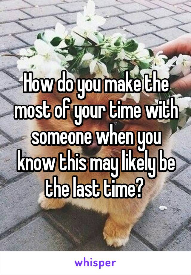 How do you make the most of your time with someone when you know this may likely be the last time?