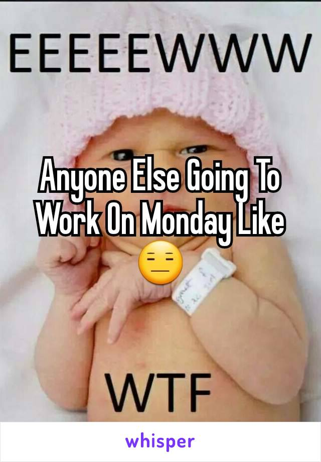 Anyone Else Going To Work On Monday Like 😑
