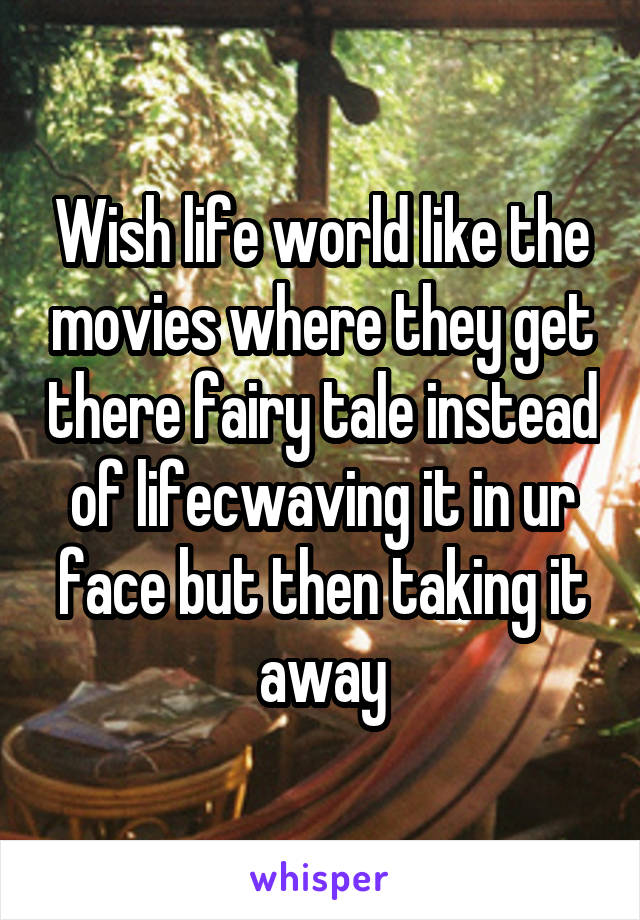 Wish life world like the movies where they get there fairy tale instead of lifecwaving it in ur face but then taking it away