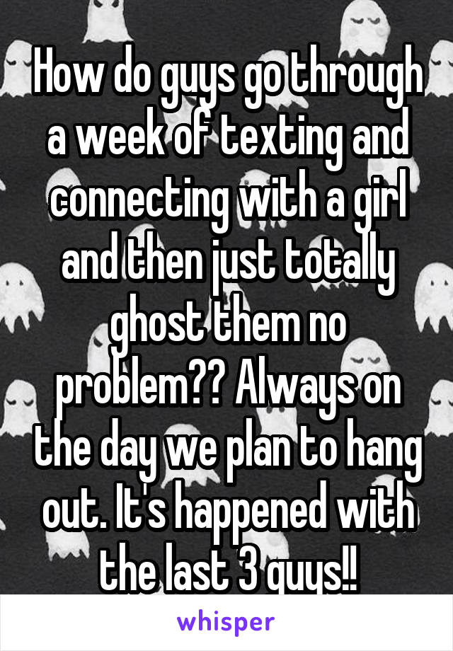 How do guys go through a week of texting and connecting with a girl and then just totally ghost them no problem?? Always on the day we plan to hang out. It's happened with the last 3 guys!!