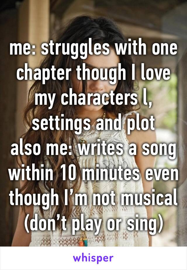 me: struggles with one chapter though I love my characters l, settings and plot also me: writes a song within 10 minutes even though I'm not musical (don't play or sing)