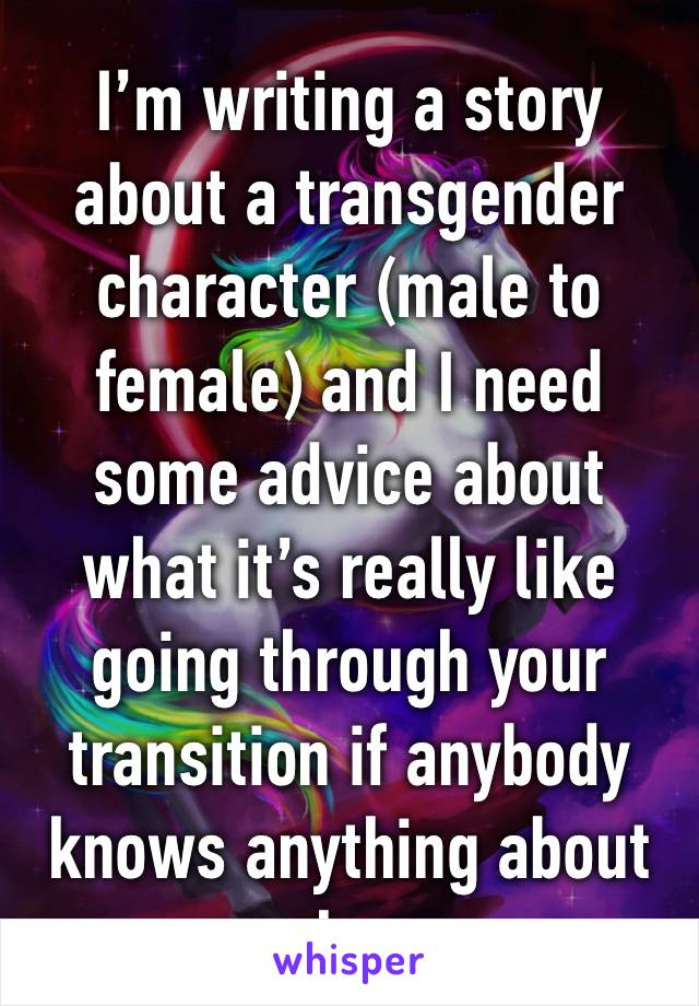 I'm writing a story about a transgender character (male to female) and I need some advice about what it's really like going through your transition if anybody knows anything about that