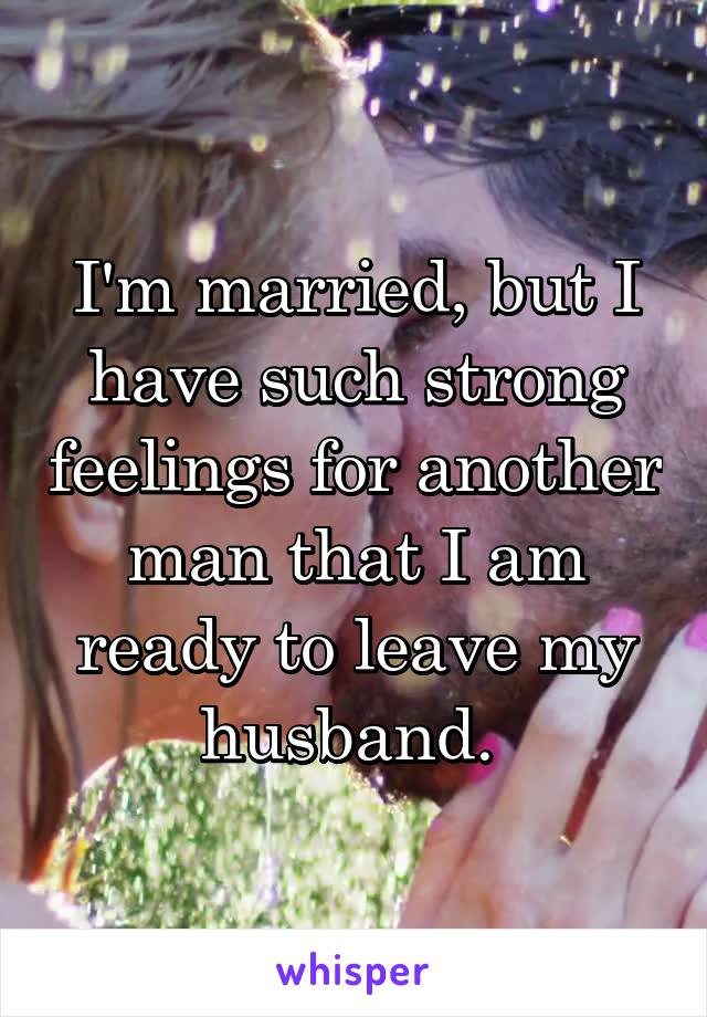 I'm married, but I have such strong feelings for another man that I am ready to leave my husband.