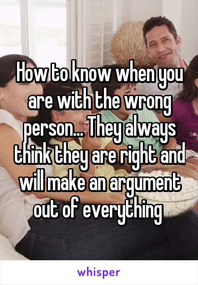 How to know when you are with the wrong person... They always think they are right and will make an argument out of everything
