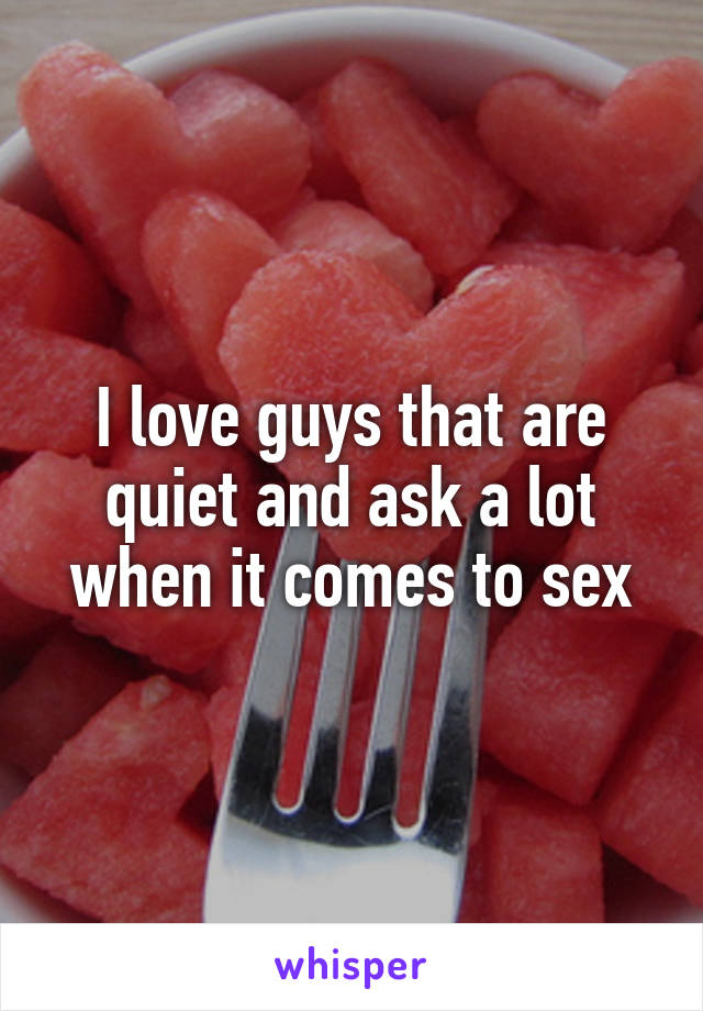 I love guys that are quiet and ask a lot when it comes to sex