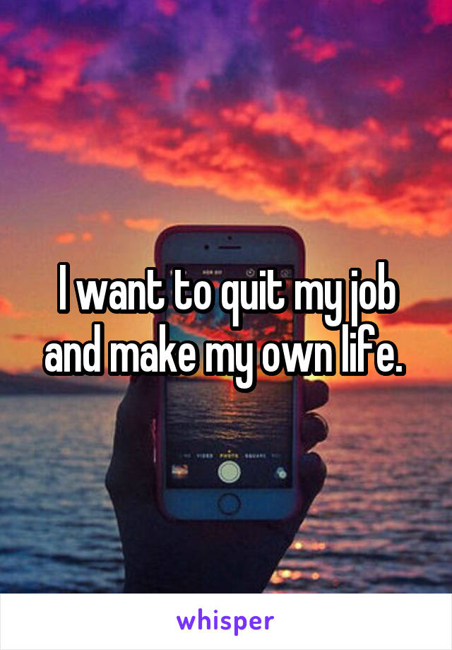 I want to quit my job and make my own life.