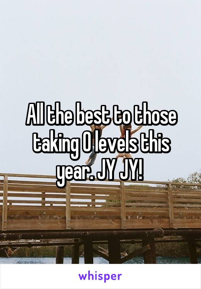 All the best to those taking O levels this year. JY JY!