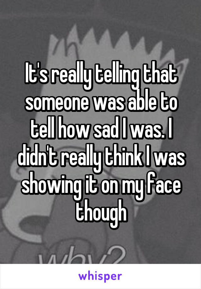It's really telling that someone was able to tell how sad I was. I didn't really think I was showing it on my face though