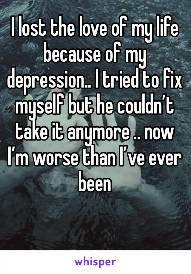 I lost the love of my life because of my depression.. I tried to fix myself but he couldn't take it anymore .. now I'm worse than I've ever been