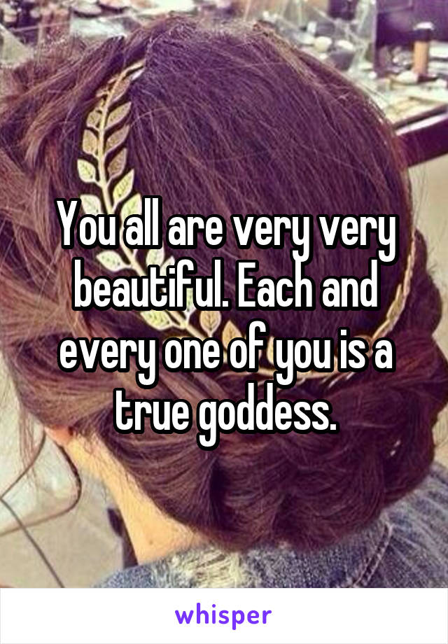 You all are very very beautiful. Each and every one of you is a true goddess.