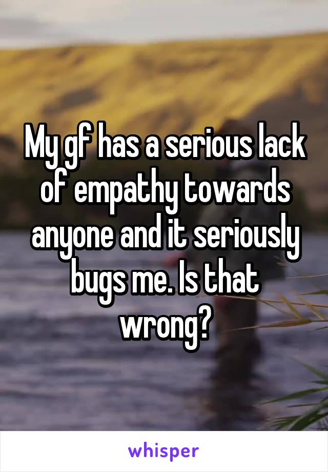 My gf has a serious lack of empathy towards anyone and it seriously bugs me. Is that wrong?