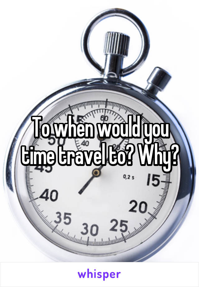 To when would you time travel to? Why?
