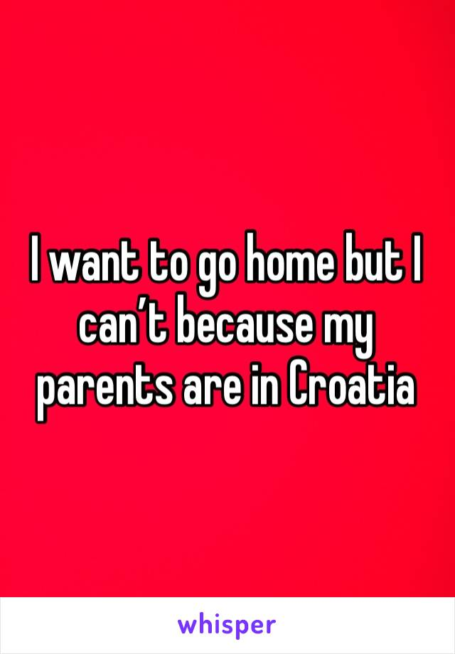 I want to go home but I can't because my parents are in Croatia