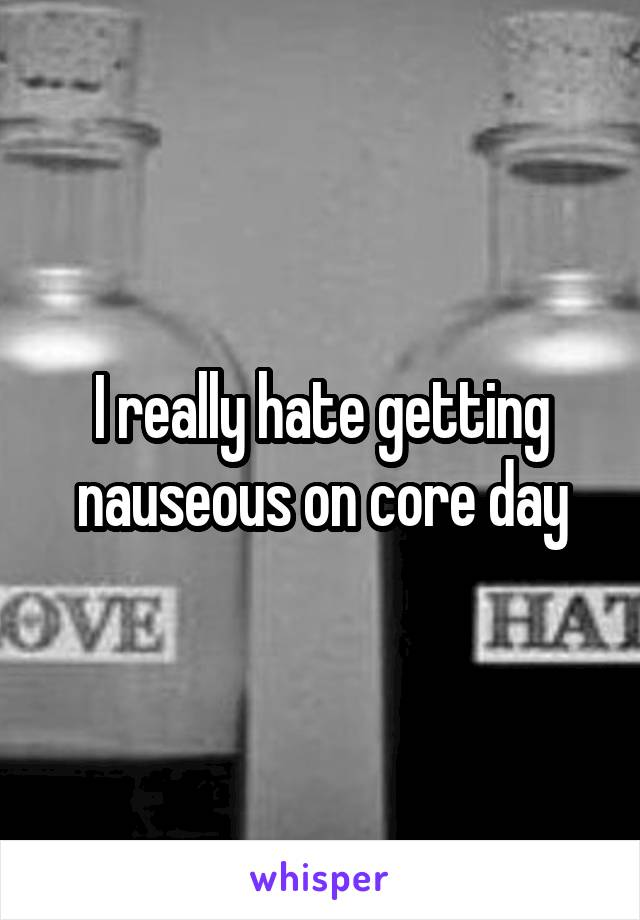 I really hate getting nauseous on core day