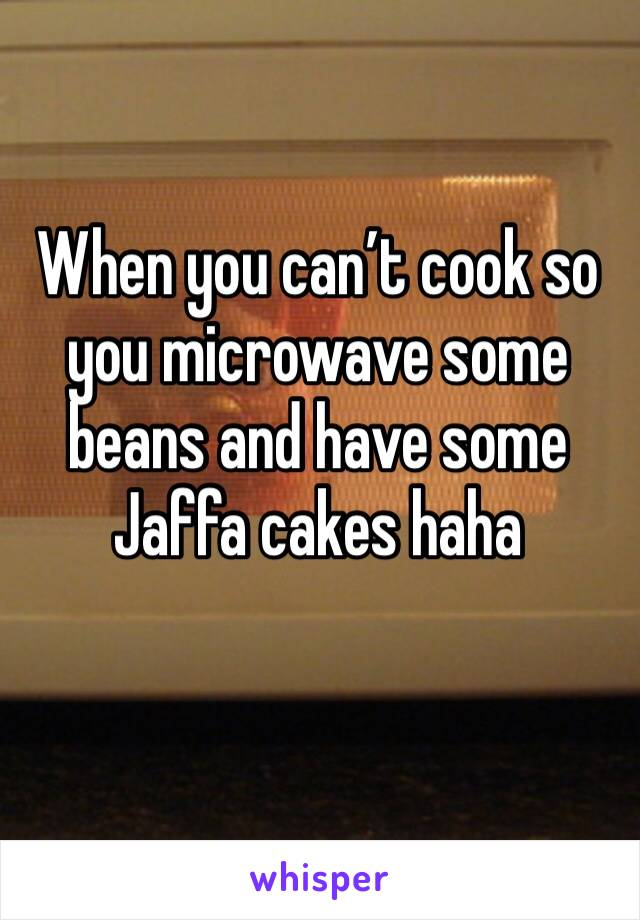 When you can't cook so you microwave some beans and have some Jaffa cakes haha