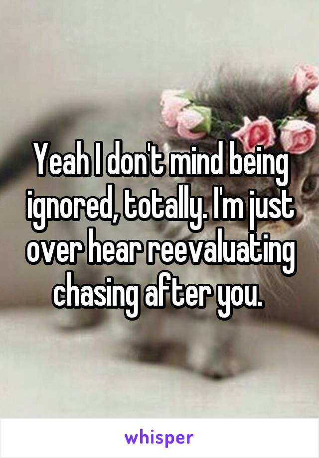 Yeah I don't mind being ignored, totally. I'm just over hear reevaluating chasing after you.