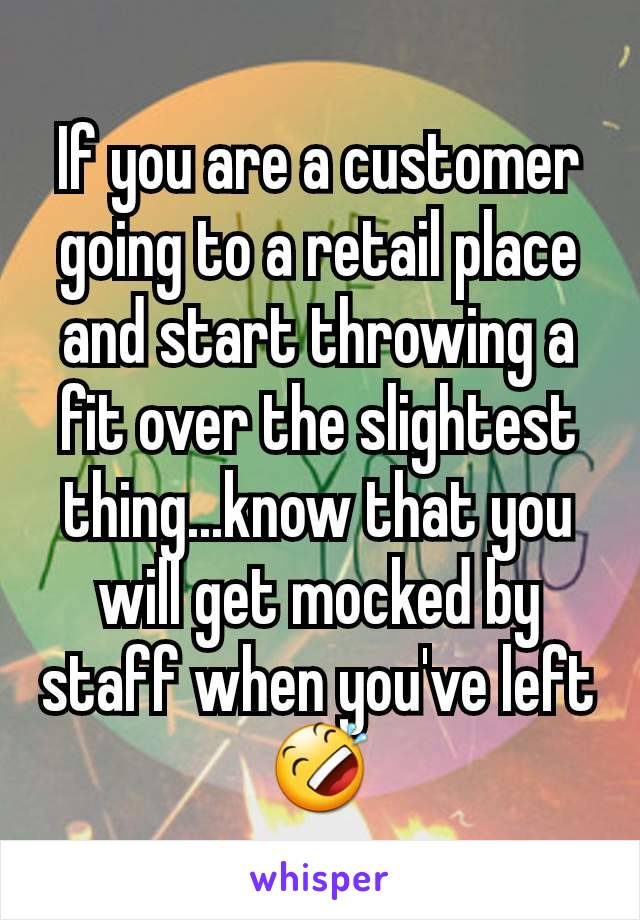 If you are a customer going to a retail place and start throwing a fit over the slightest thing...know that you will get mocked by staff when you've left 🤣