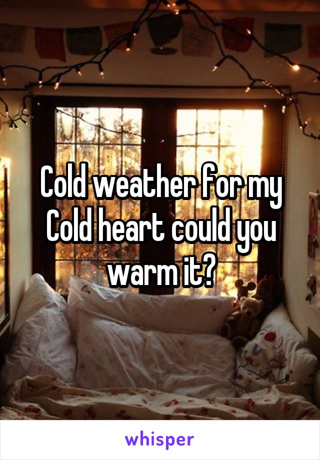 Cold weather for my Cold heart could you warm it?