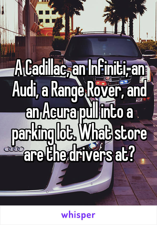 A Cadillac, an Infiniti, an Audi, a Range Rover, and an Acura pull into a parking lot. What store are the drivers at?