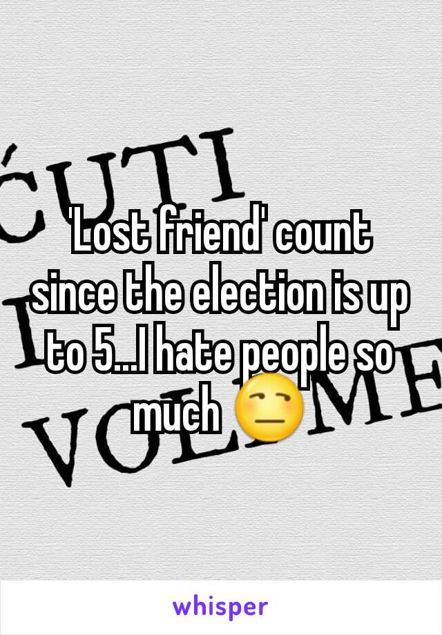 'Lost friend' count since the election is up to 5...I hate people so much 😒