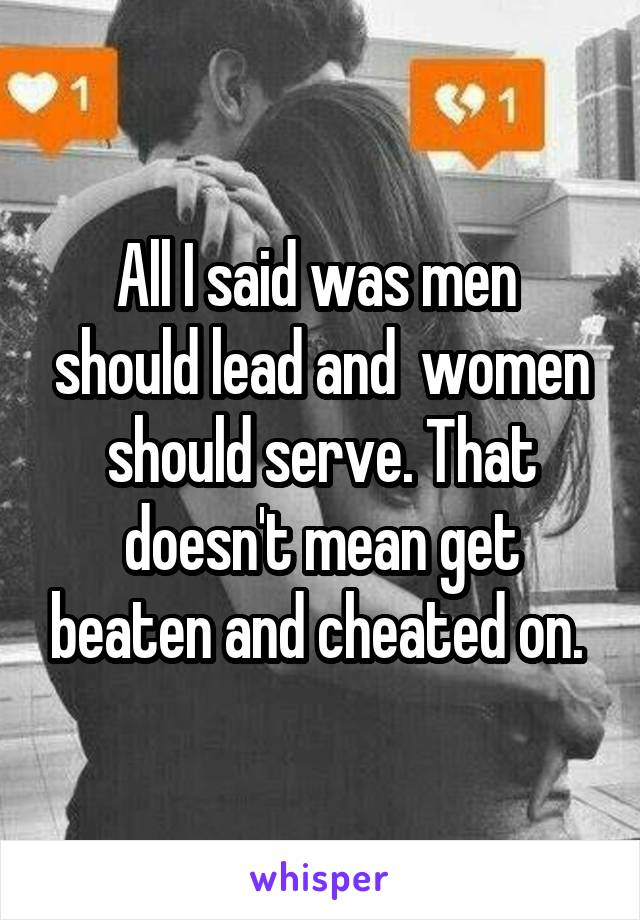 All I said was men  should lead and  women should serve. That doesn't mean get beaten and cheated on.