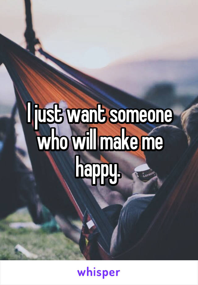 I just want someone who will make me happy.