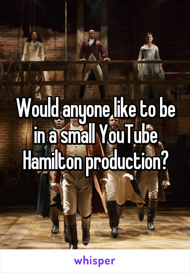 Would anyone like to be in a small YouTube Hamilton production?