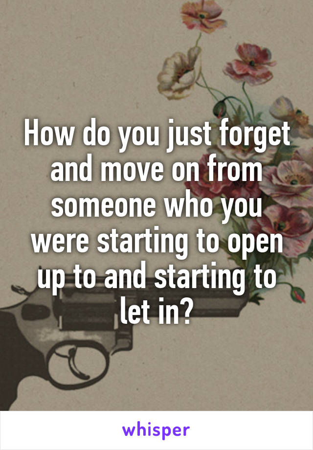 How do you just forget and move on from someone who you were starting to open up to and starting to let in?