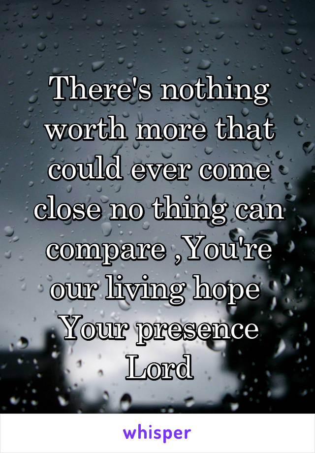 There's nothing worth more that could ever come close no thing can compare ,You're our living hope  Your presence Lord