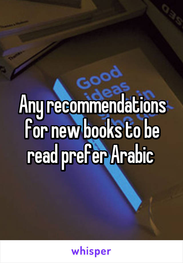 Any recommendations for new books to be read prefer Arabic