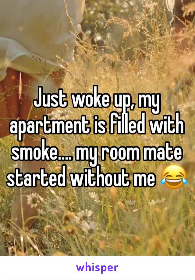 Just woke up, my apartment is filled with smoke.... my room mate started without me 😂