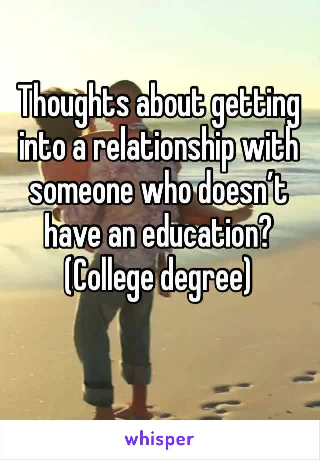 Thoughts about getting into a relationship with someone who doesn't have an education? (College degree)