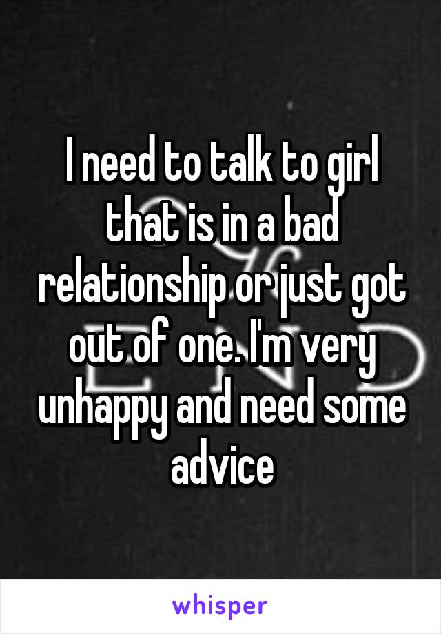 I need to talk to girl that is in a bad relationship or just got out of one. I'm very unhappy and need some advice