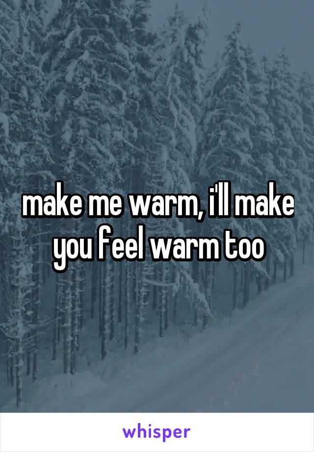 make me warm, i'll make you feel warm too