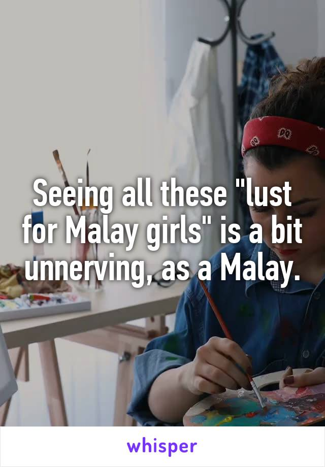 """Seeing all these """"lust for Malay girls"""" is a bit unnerving, as a Malay."""