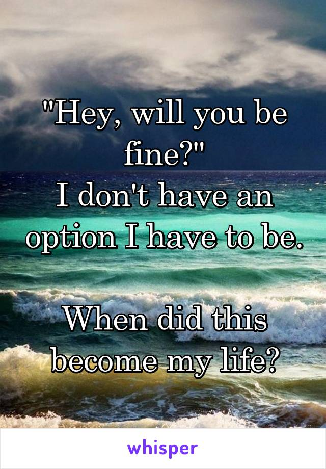 """Hey, will you be fine?"" I don't have an option I have to be.  When did this become my life?"