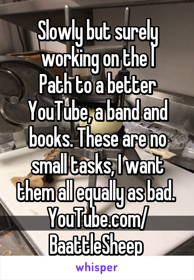 Slowly but surely working on the l Path to a better YouTube, a band and books. These are no small tasks, I want them all equally as bad.  YouTube.com/ BaattleSheep