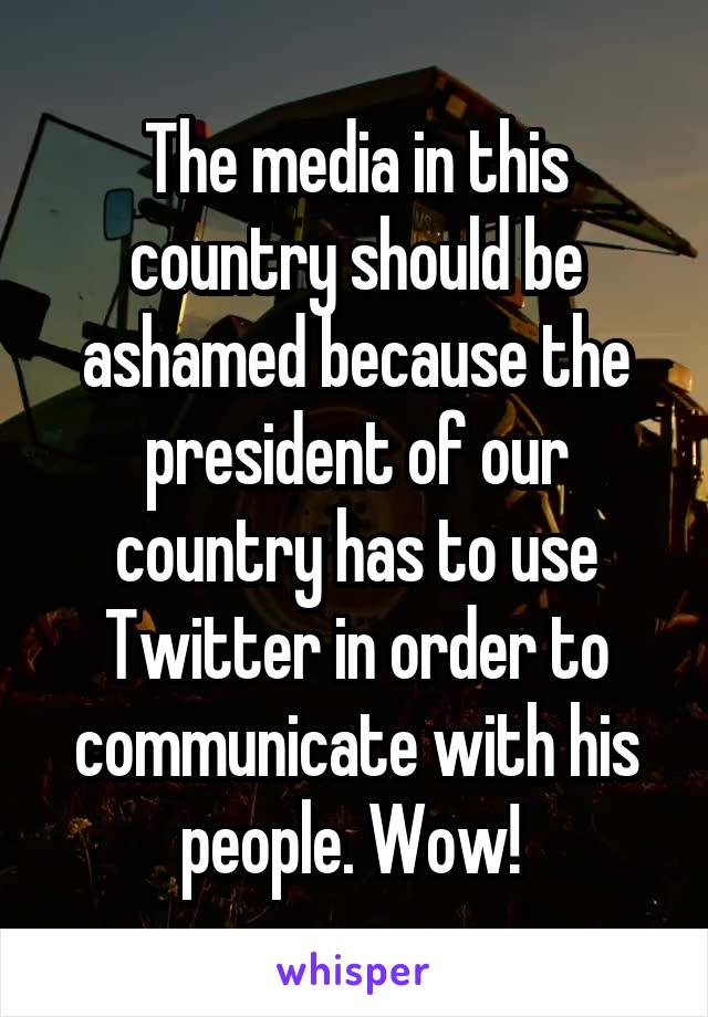 The media in this country should be ashamed because the president of our country has to use Twitter in order to communicate with his people. Wow!