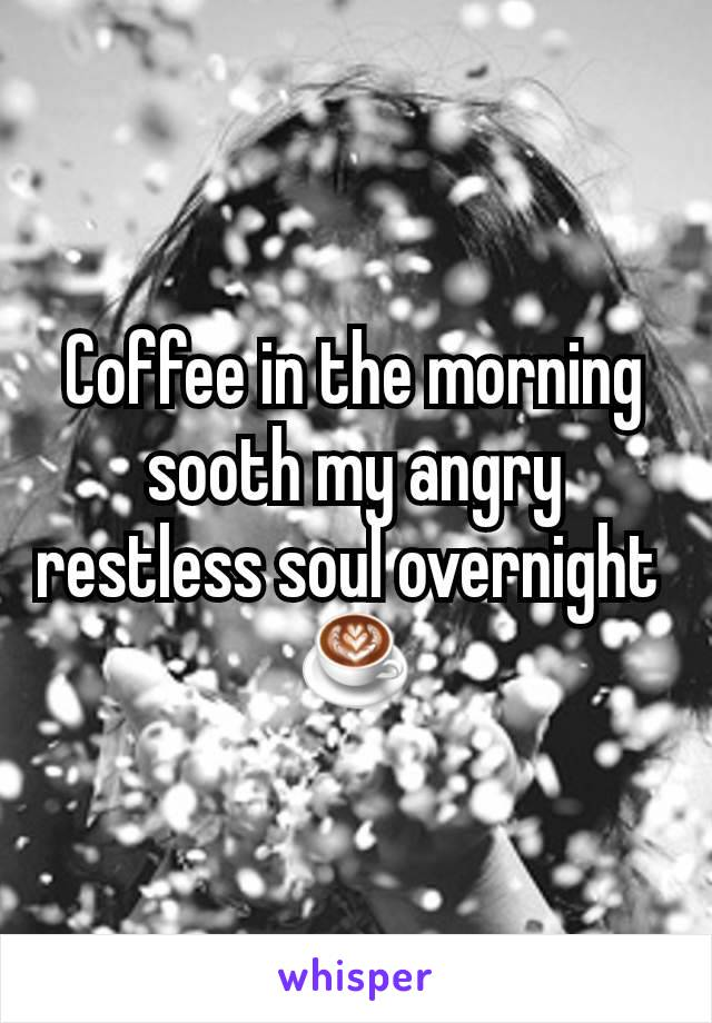 Coffee in the morning sooth my angry restless soul overnight  ☕