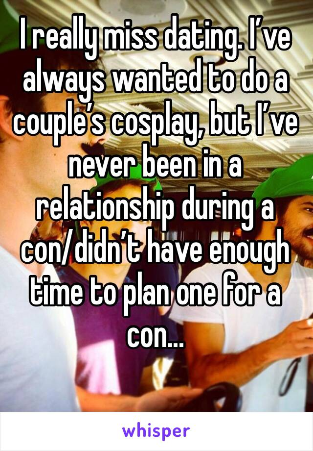 I really miss dating. I've always wanted to do a couple's cosplay, but I've never been in a relationship during a con/didn't have enough time to plan one for a con...