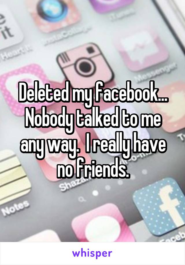 Deleted my facebook... Nobody talked to me any way.  I really have no friends.