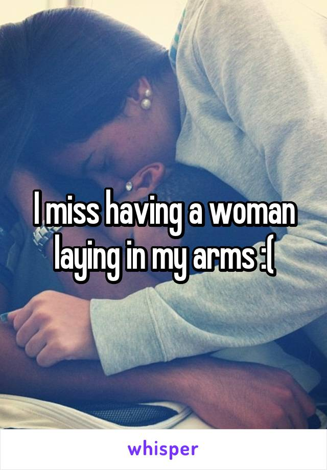 I miss having a woman laying in my arms :(