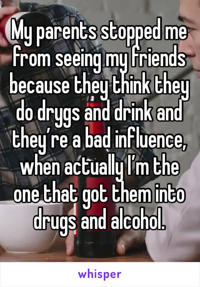 My parents stopped me from seeing my friends because they think they do drygs and drink and they're a bad influence, when actually I'm the one that got them into drugs and alcohol.