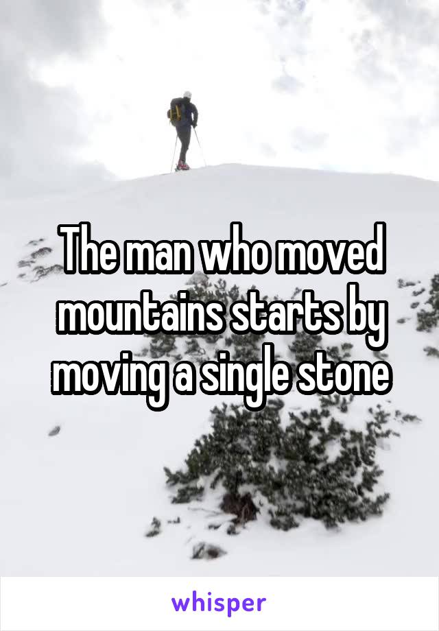 The man who moved mountains starts by moving a single stone