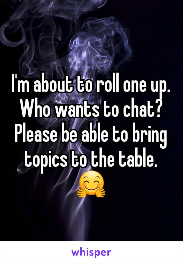 I'm about to roll one up. Who wants to chat? Please be able to bring topics to the table. 🤗